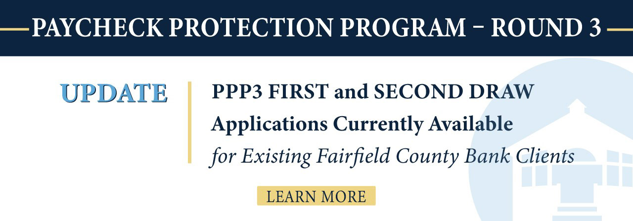 Paycheck Protection Program - Round 3. PPP3 first and second draw applications currently available for existing Fairfield County Bank clients. Learn more.
