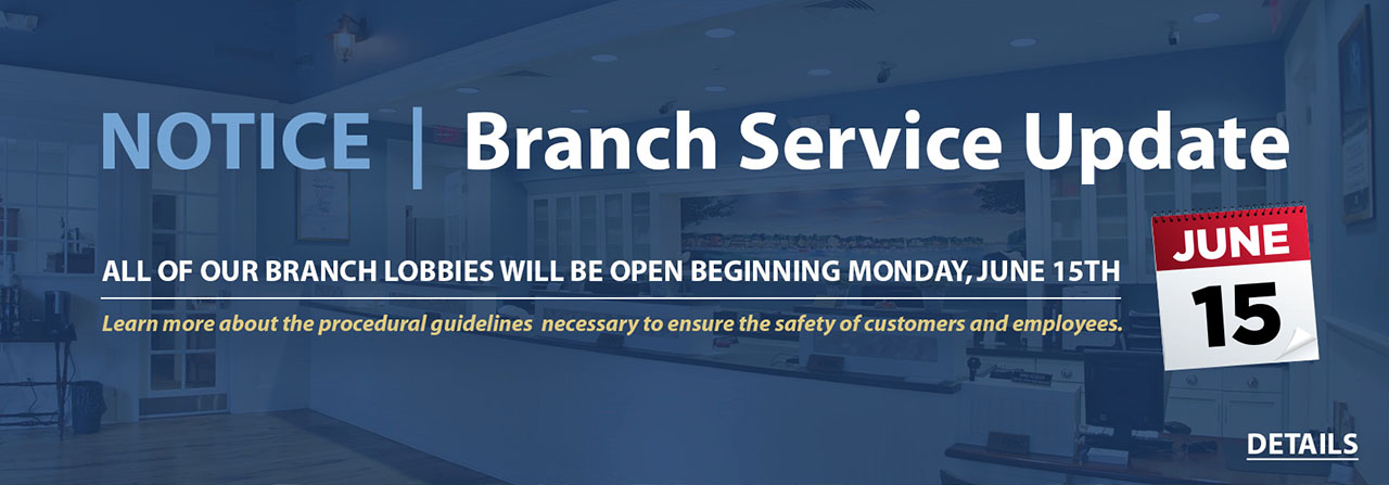 Notice: Branch Service Update. All of our branch lobbies will be open beginning Monday, June 15th. Learn more about the procedural guidelines necessary to ensure the safety of customers and employees.