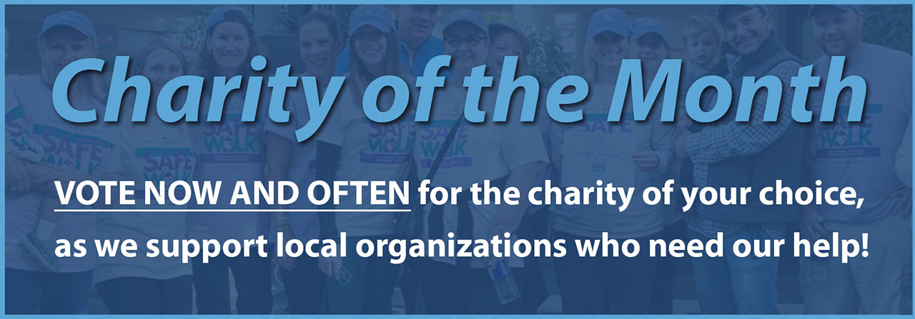 Charity of the Month. Vote now and vote often for the charity of your choice, as we support local organizations who need out help!