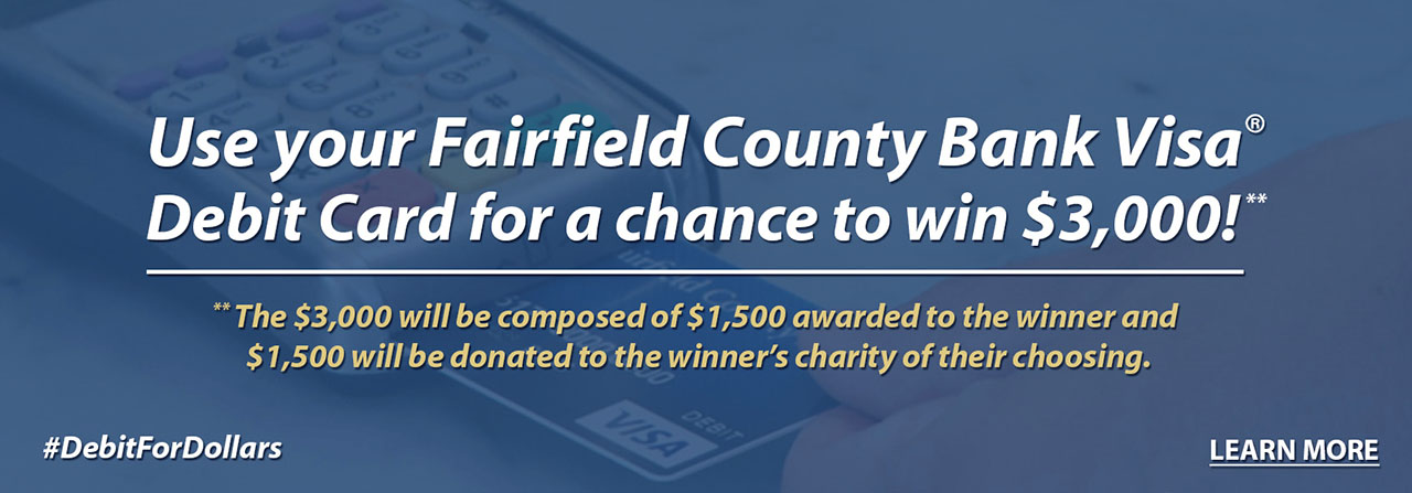 Use your Fairfield County Bank Visa Debit Card for a chanceto win $3,000!**. The $3,000 will be composed of $1,500 awarded to the winner and $1,500 will be donated to the winner's charity of their choosing.