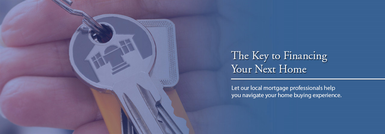 The Key to Financing Your Next Home - Let our local mortgage professionals help you navigate your home buying experience.